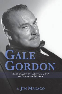 Gale Gordon - From Mayor of Wistful Vista to Borrego Springs (Paperback)