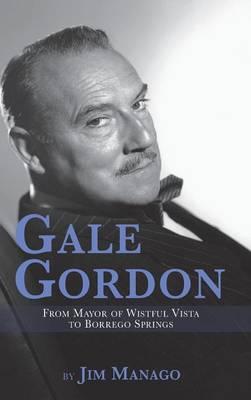Gale Gordon - From Mayor of Wistful Vista to Borrego Springs (Hardback) (Hardback)
