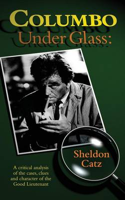 Columbo Under Glass - A Critical Analysis of the Cases, Clues and Character of the Good Lieutenant (Hardback) (Hardback)
