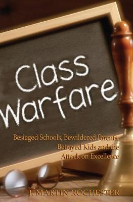 Class Warfare: Besieged Schools, Bewildered Parents, Betrayed Kids and the Attack on Excellence (Paperback)