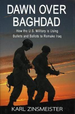 Dawn Over Baghdad: How the U.S. Military Is Using Bullets and Ballots to Remake Iraq (Hardback)