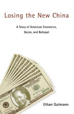 Losing the New China: A Story of American Commerce, Desire, and Betrayal (Paperback)