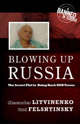 Blowing Up Russia: The Secret Plot to Bring Back KGB Terror (Hardback)