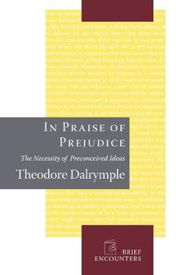 In Praise of Prejudice: How Literary Critics and Social Theorists Are Murdering Our Past (Hardback)