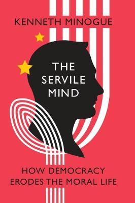 The Servile Mind: How Democracy Erodes the Moral Life (Hardback)