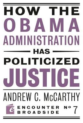 How the Obama Administration has Politicized Justice: Reflections on Politics, Liberty, and the State - Encounter Broadsides (Paperback)
