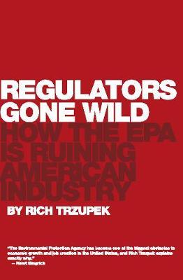 Regulators Gone Wild: How the EPA is Ruining American Industry (Hardback)