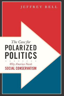 The Case for Polarized Politics: Why America Needs Social Conservatism (Hardback)