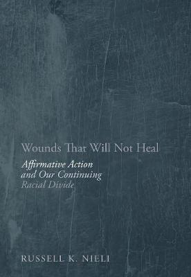 Wounds That Will Not Heal: Affirmative Action and Our Continuing Racial Divide (Hardback)