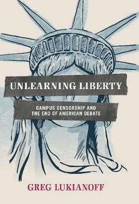 Unlearning Liberty: Campus Censorship and the End of American Debate (Hardback)