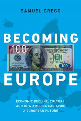 Becoming Europe: Economic Decline, Culture, and How America Can Avoid a European Future (Hardback)