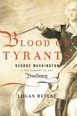 Blood of Tyrants: George Washington & the Forging of the Presidency (Hardback)