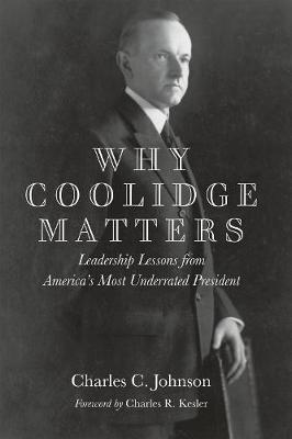 Why Coolidge Matters: Leadership Lessons from America's Most Underrated President (Hardback)