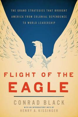 Flight of the Eagle: The Grand Strategies That Brought America from Colonial Dependence to World Leadership (Hardback)