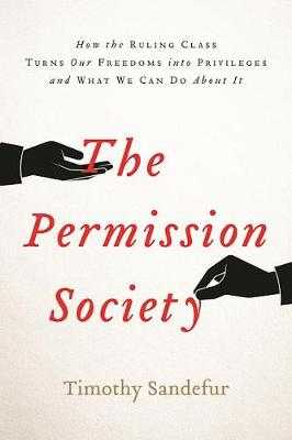The Permission Society: How the Ruling Class Turns Our Freedoms into Privileges and What We Can Do About It (Hardback)