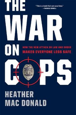 The War on Cops: How the New Attack on Law and Order Makes Everyone Less Safe (Hardback)