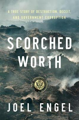 Scorched Worth: A True Story of Destruction, Deceit, and Government Corruption (Hardback)