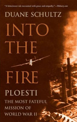 Into the Fire: Ploesti: The Most Fateful Mission of World War II (Paperback)