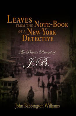 Leaves from the Note-book of a New York Detective: The Private Record of J.B. (Paperback)