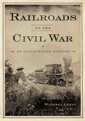 Railroads of the Civil War: An Illustrated History (Hardback)