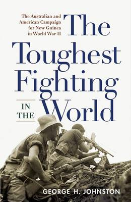 The Toughest Fighting in the World: The Australian and American Campaign for New Guinea in World War II (Paperback)