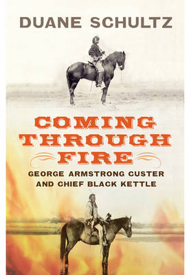 Coming Through Fire: George Armstrong Custer and Chief Black Kettle (Hardback)