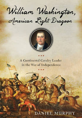 William Washington, American Dragoon: A Continental Cavalry Leader in the War of Independence (Hardback)