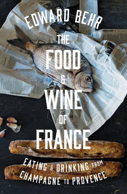 The Food And Wine Of France: Eating & Drinking from Champagne to Provence (Hardback)
