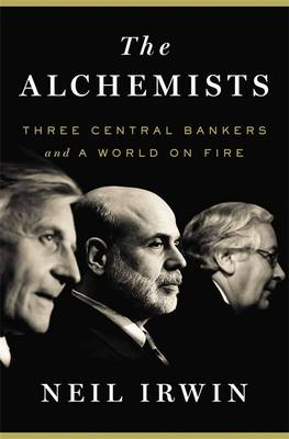 The Alchemists: Three Central Bankers and a World on Fire (Hardback)