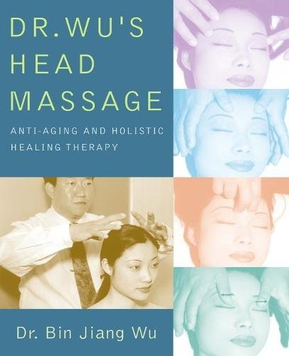 Dr. Wu's Head Massage: Anti-Aging and Holisitic Healing Therapy (Paperback)