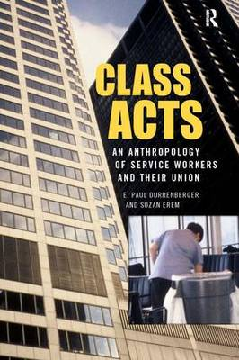 Class Acts: An Anthropology of Urban Workers and Their Union (Paperback)