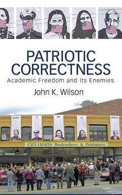 Patriotic Correctness: Academic Freedom and Its Enemies (Hardback)