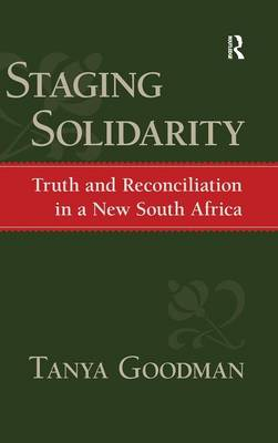 Staging Solidarity: Truth and Reconciliation in a New South Africa (Hardback)