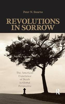 Revolutions in Sorrow: The American Experience of Death in Global Perspective - United States in the World (Hardback)