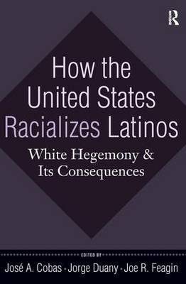 How the United States Racializes Latinos: White Hegemony and Its Consequences (Hardback)