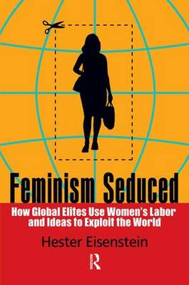 Feminism Seduced: How Global Elites Use Women's Labor and Ideas to Exploit the World (Paperback)