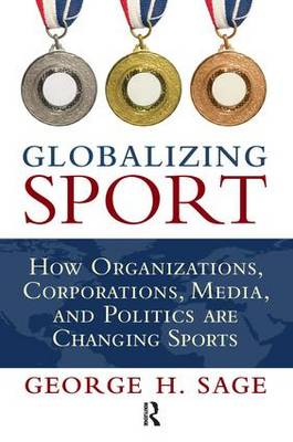 Globalizing Sport: How Organizations, Corporations, Media, and Politics are Changing Sport (Hardback)