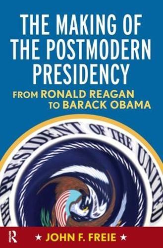 Making of the Postmodern Presidency: From Ronald Reagan to Barack Obama (Hardback)