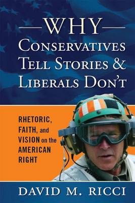 Why Conservatives Tell Stories and Liberals Don't: Rhetoric, Faith, and Vision on the American Right (Hardback)