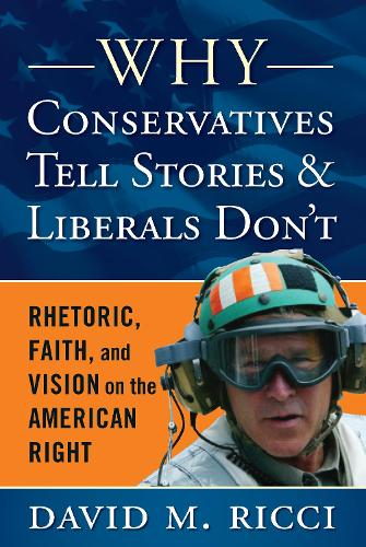 Why Conservatives Tell Stories and Liberals Don't: Rhetoric, Faith, and Vision on the American Right (Paperback)
