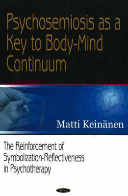 Psychosemiosis as a Key to Body-Mind Continuum: The Reinforcement of Symbolization-Reflectiveness in Psychotherapy (Paperback)