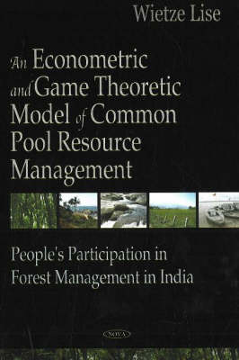 Econometric & Game Theoretic Model of Common Pool Resource Management: People's Participation in Forest Management in India (Hardback)