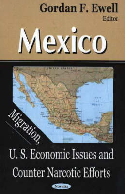 Mexico: Migration, U.S. Economic Issues & Counter Narcotic Efforts (Hardback)