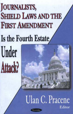 Journalists, Shield Laws & the First Amendment: Is the Fourth Estate Under Attack? (Hardback)