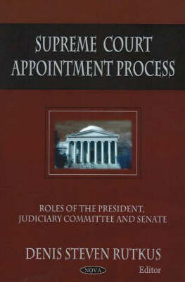 Supreme Court Appointment Process: Roles of the President, Judiciary Committee & Senate (Hardback)