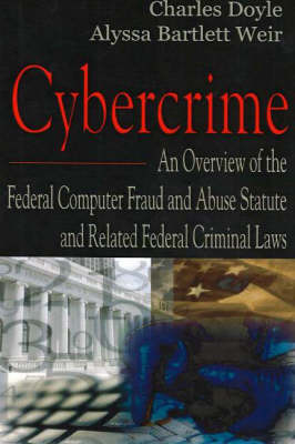 Cybercrime: An Overview of the Federal Computer Fraud & Abuse Statute & Related Federal Criminal Laws (Paperback)