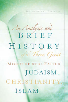 An Analysis and Brief History of the Three Great Monotheistic Faiths Judaism, Christianity, Islam (Paperback)
