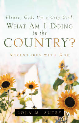 Please, God, I'm a City Girl. What Am I Doing in the Country? (Paperback)