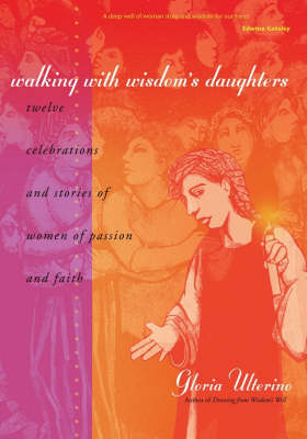 Walking with Wisdom's Daughters: Twelve Celebrations and Stories of Women of Passion and Faith (Paperback)