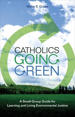 Catholics Going Green: A Small-group Guide for Learning and Living Environmental Justice (Paperback)